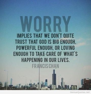 Worry-implies-that-we-dont-quite-trust-God-is-big-enough-powerful-enough-or-loving-enough-to-take-care-of-whats-happening-in-our-live...-Francis-Chan