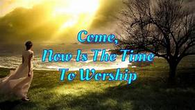Come now is the time