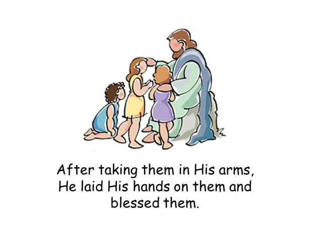 After taking them in His arms, He laid His hands on them and blessed them.